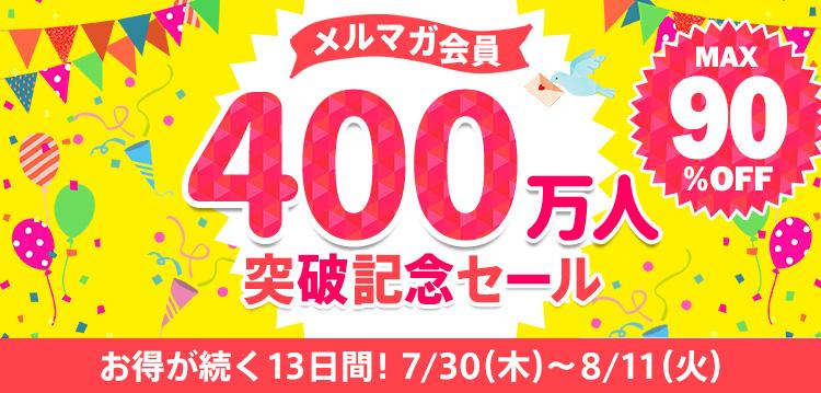 メルマガ会員400万人突破記念セール お得が続く13日間! 7/30(木)~8/11(火)