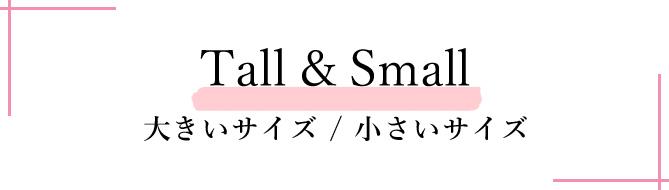 Tall & Small 大きいサイズ / 小さいサイズ