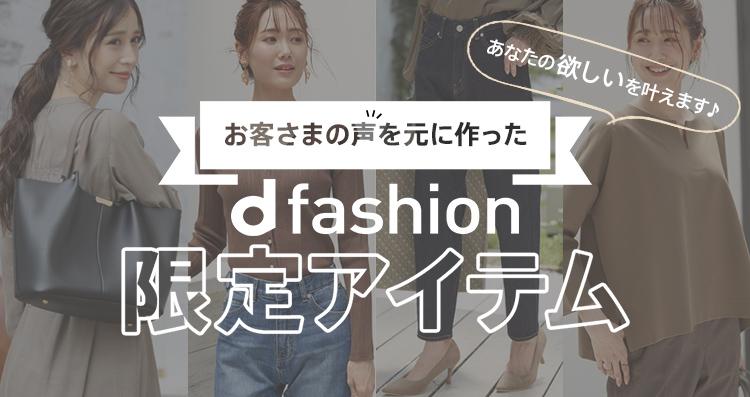 お客さまの声を元に作った d fashion限定アイテム あなたの欲しいを叶えます♪